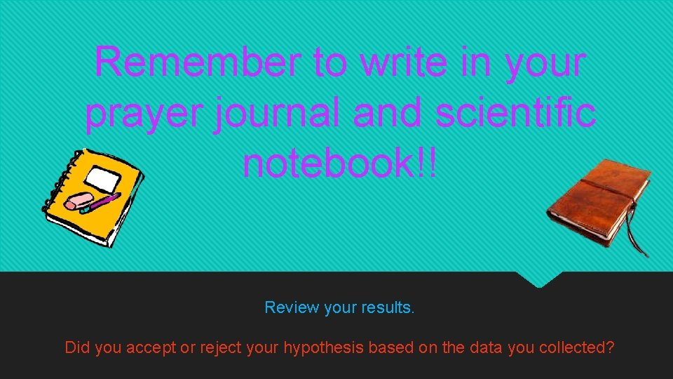 Remember to write in your prayer journal and scientific notebook!! Review your results. Did
