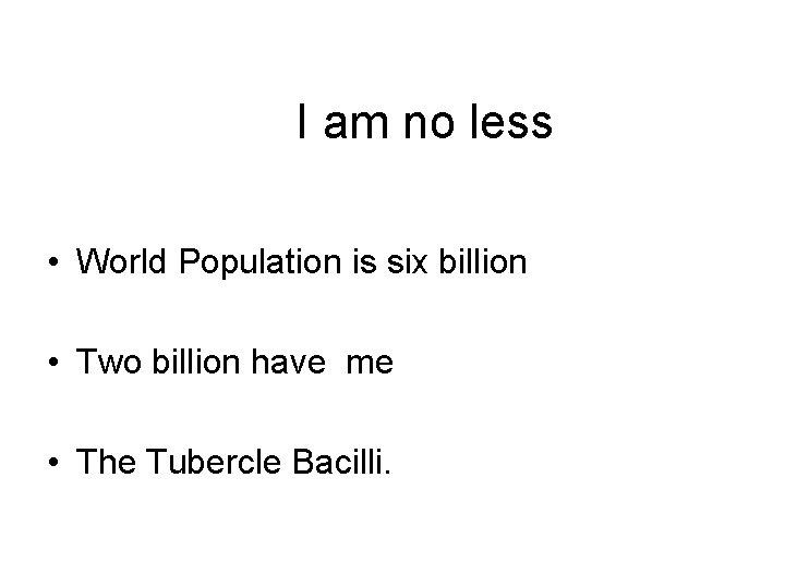 I am no less • World Population is six billion • Two billion have