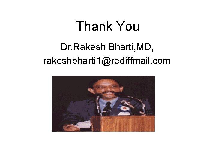 Thank You Dr. Rakesh Bharti, MD, rakeshbharti 1@rediffmail. com