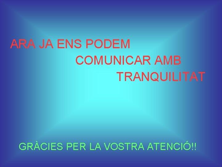ARA JA ENS PODEM COMUNICAR AMB TRANQUILITAT GRÀCIES PER LA VOSTRA ATENCIÓ!!