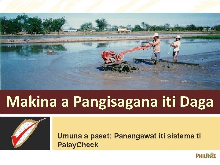 Makina a Pangisagana iti Daga Umuna a paset: Panangawat iti sistema ti Palay. Check