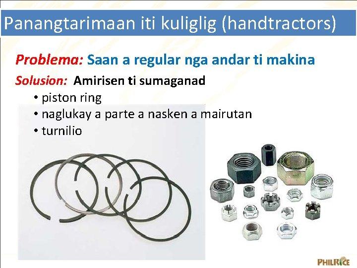Panangtarimaan iti kuliglig (handtractors) Problema: Saan a regular nga andar ti makina Solusion: Amirisen