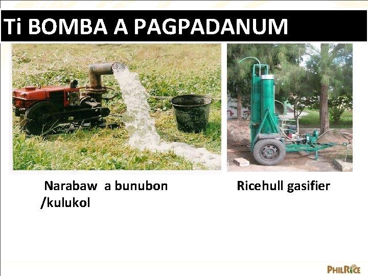 Ti BOMBA A PAGPADANUM Narabaw a bunubon /kulukol Ricehull gasifier