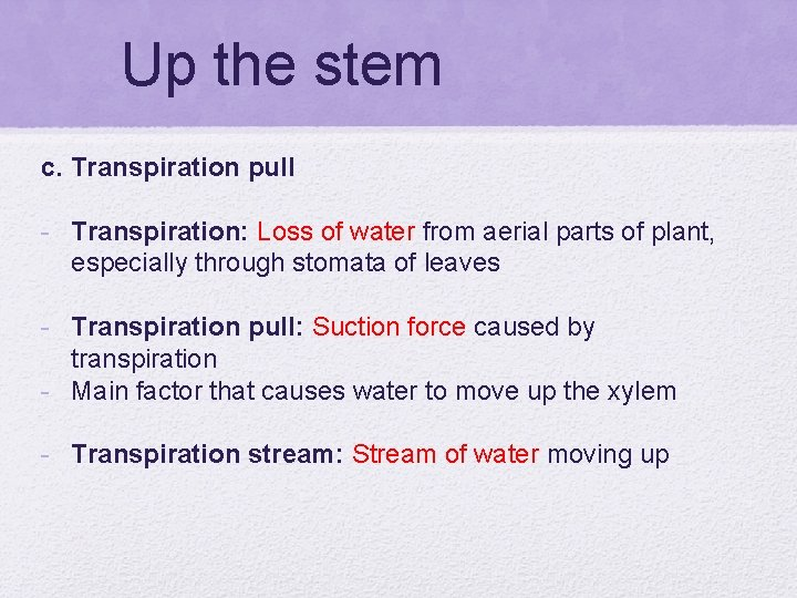 Up the stem c. Transpiration pull - Transpiration: Loss of water from aerial parts