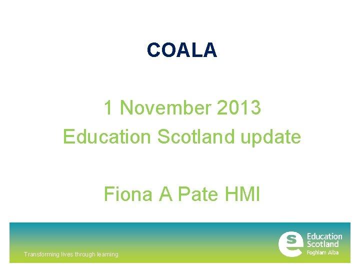 COALA 1 November 2013 Education Scotland update Fiona A Pate HMI Transforming lives through