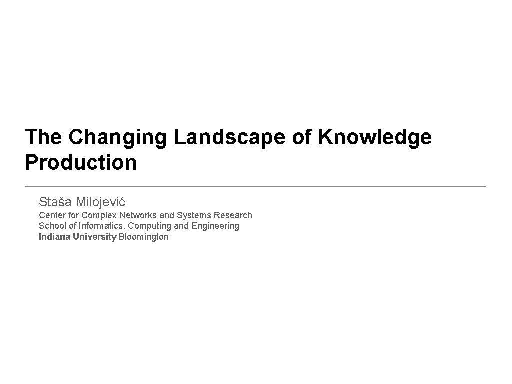 The Changing Landscape of Knowledge Production Staša Milojević Center for Complex Networks and Systems