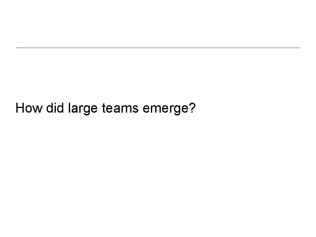 How did large teams emerge?