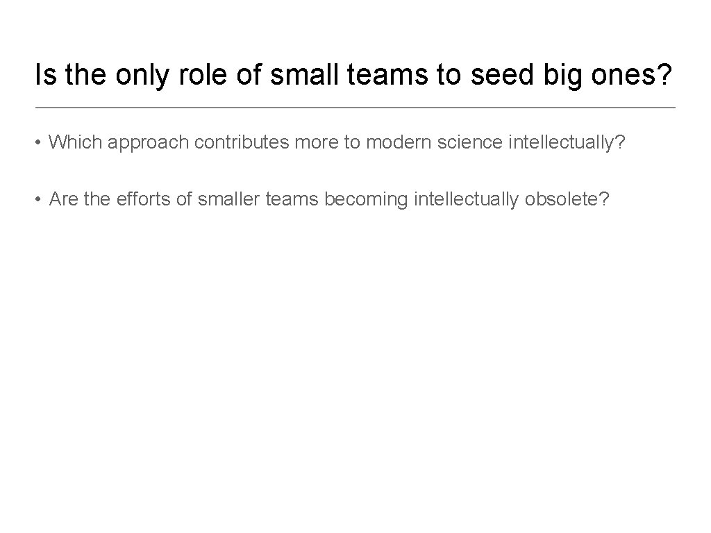 Is the only role of small teams to seed big ones? • Which approach