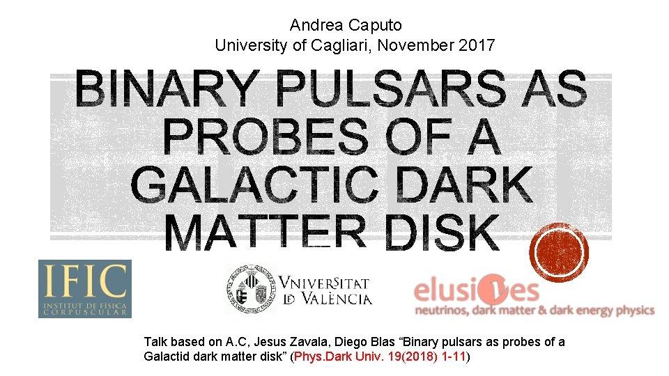 Andrea Caputo University of Cagliari, November 2017 Talk based on A. C, Jesus Zavala,