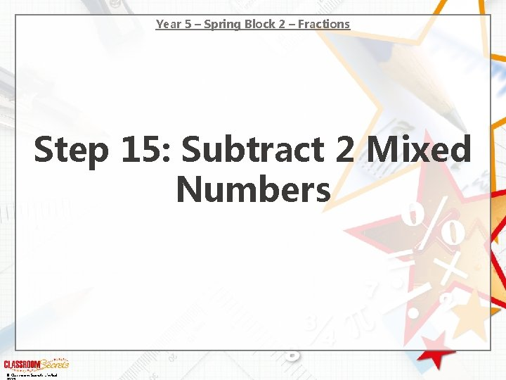 Year 5 – Spring Block 2 – Fractions Step 15: Subtract 2 Mixed Numbers