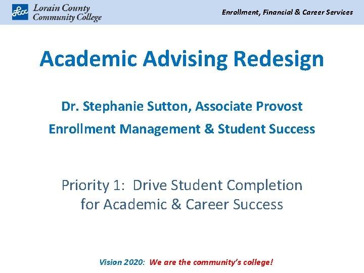 Enrollment, Financial & Career Services Academic Advising Redesign Dr. Stephanie Sutton, Associate Provost Enrollment