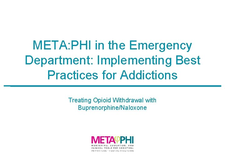 META: PHI in the Emergency Department: Implementing Best Practices for Addictions Treating Opioid Withdrawal