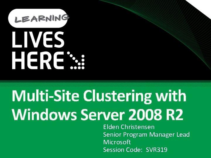 Multi-Site Clustering with Windows Server 2008 R 2 Elden Christensen Senior Program Manager Lead