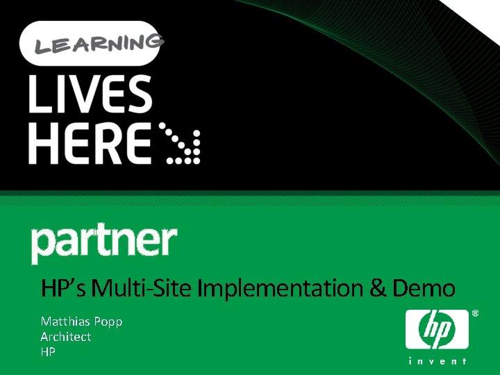 partner HP's Multi-Site Implementation & Demo Matthias Popp Architect HP