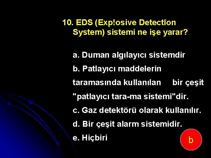 10. EDS (Exp!osive Detectîon System) sistemi ne işe yarar? a. Duman algılayıcı sistemdir b.