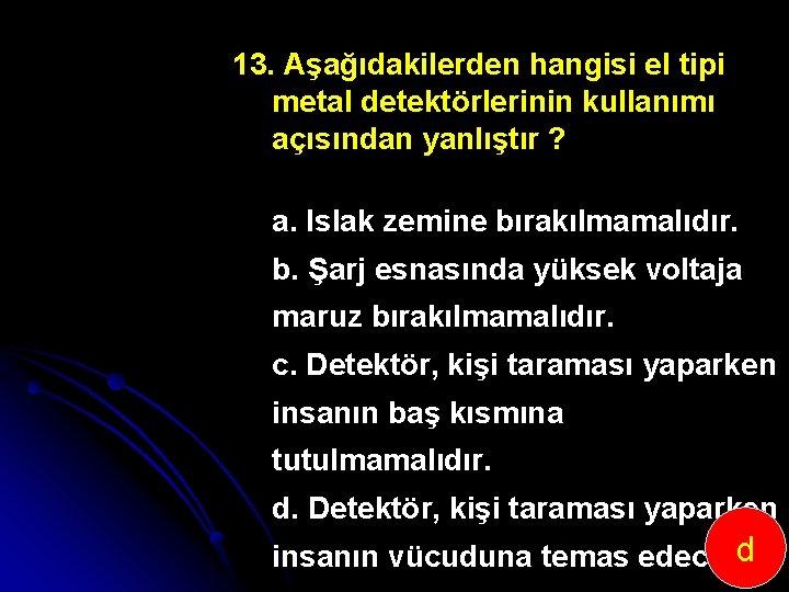 13. Aşağıdakilerden hangisi el tipi metal detektörlerinin kullanımı açısından yanlıştır ? a. Islak zemine