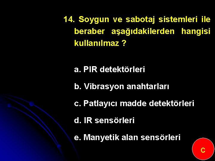 14. Soygun ve sabotaj sistemleri ile beraber aşağıdakilerden hangisi kullanılmaz ? a. PIR detektörleri