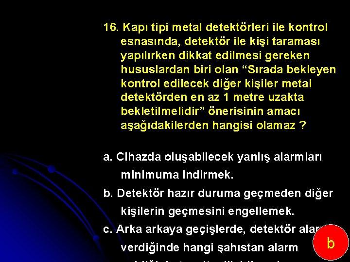 16. Kapı tipi metal detektörleri ile kontrol esnasında, detektör ile kişi taraması yapılırken dikkat