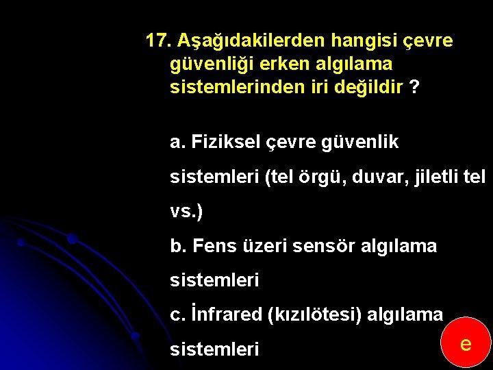 17. Aşağıdakilerden hangisi çevre güvenliği erken algılama sistemlerinden iri değildir ? a. Fiziksel çevre