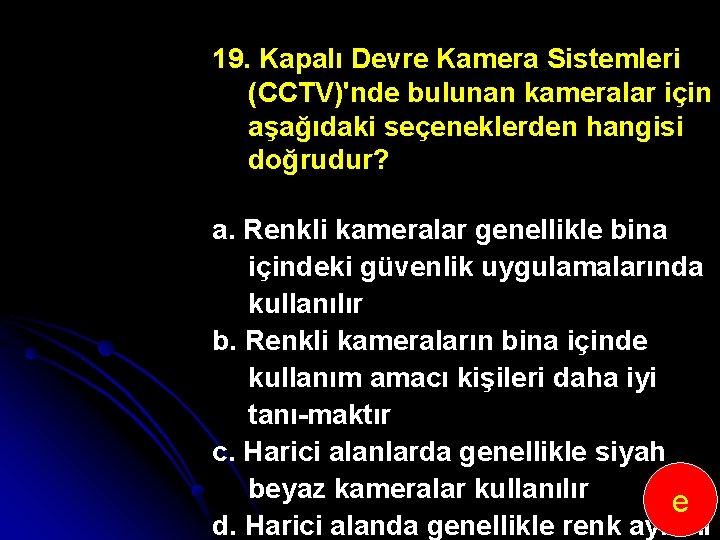 19. Kapalı Devre Kamera Sistemleri (CCTV)'nde bulunan kameralar için aşağıdaki seçeneklerden hangisi doğrudur? a.