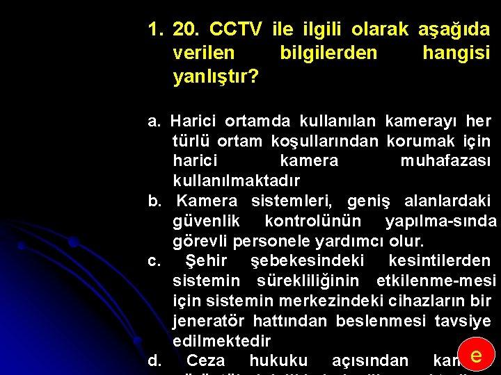 1. 20. CCTV ile ilgili olarak aşağıda verilen bilgilerden hangisi yanlıştır? a. Harici ortamda