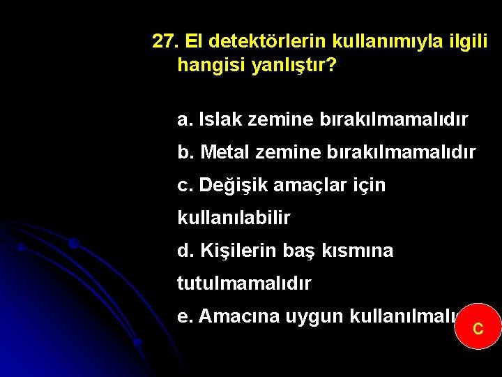 27. El detektörlerin kullanımıyla ilgili hangisi yanlıştır? a. Islak zemine bırakılmamalıdır b. Metal zemine