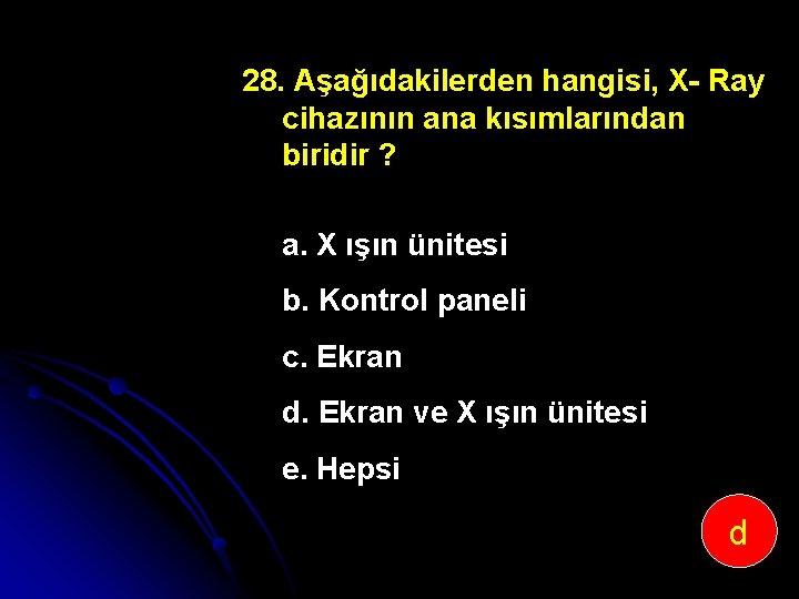 28. Aşağıdakilerden hangisi, X Ray cihazının ana kısımlarından biridir ? a. X ışın ünitesi