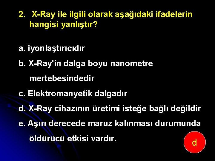 2. X Ray ile ilgili olarak aşağıdaki ifadelerin hangisi yanlıştır? a. iyonlaştırıcıdır b. X