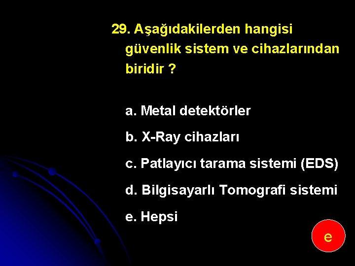 29. Aşağıdakilerden hangisi güvenlik sistem ve cihazlarından biridir ? a. Metal detektörler b. X