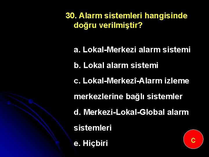 30. Alarm sistemleri hangisinde doğru verilmiştir? a. Lokal Merkezi alarm sistemi b. Lokal alarm