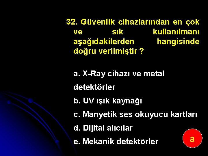 32. Güvenlik cihazlarından en çok ve sık kullanılmanı aşağıdakilerden hangisinde doğru verilmiştir ? a.