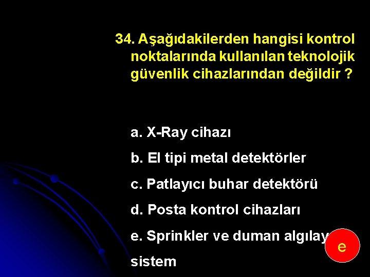 34. Aşağıdakilerden hangisi kontrol noktalarında kullanılan teknolojik güvenlik cihazlarından değildir ? a. X Ray