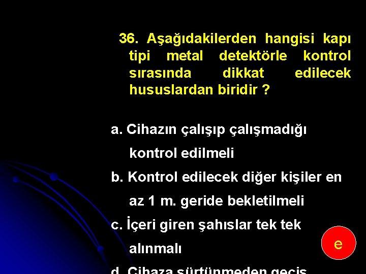 36. Aşağıdakilerden hangisi kapı tipi metal detektörle kontrol sırasında dikkat edilecek hususlardan biridir ?