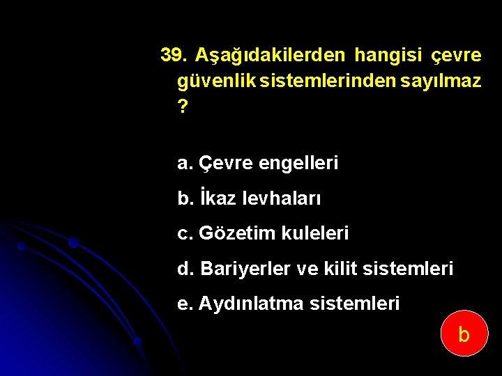 39. Aşağıdakilerden hangisi çevre güvenlik sistemlerinden sayılmaz ? a. Çevre engelleri b. İkaz levhaları