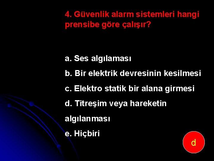 4. Güvenlik alarm sistemleri hangi prensibe göre çalışır? a. Ses algılaması b. Bir elektrik