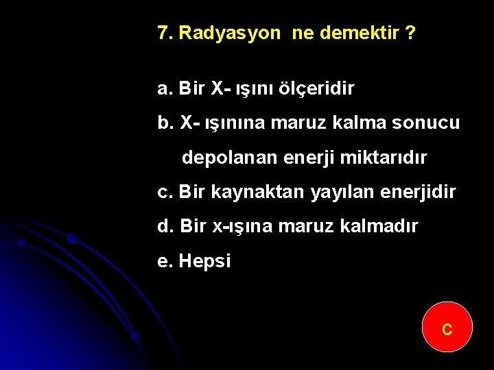 7. Radyasyon ne demektir ? a. Bir X ışını ölçeridir b. X ışınına maruz
