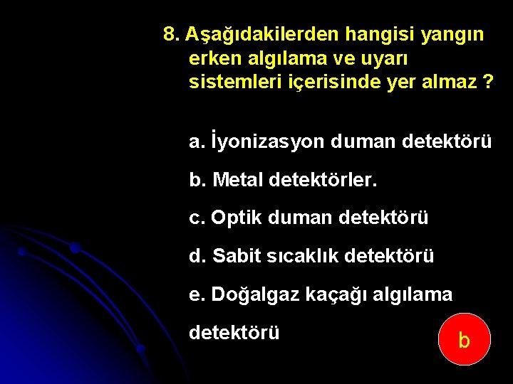 8. Aşağıdakilerden hangisi yangın erken algılama ve uyarı sistemleri içerisinde yer almaz ? a.