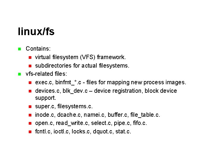linux/fs n n Contains: n virtual filesystem (VFS) framework. n subdirectories for actual filesystems.
