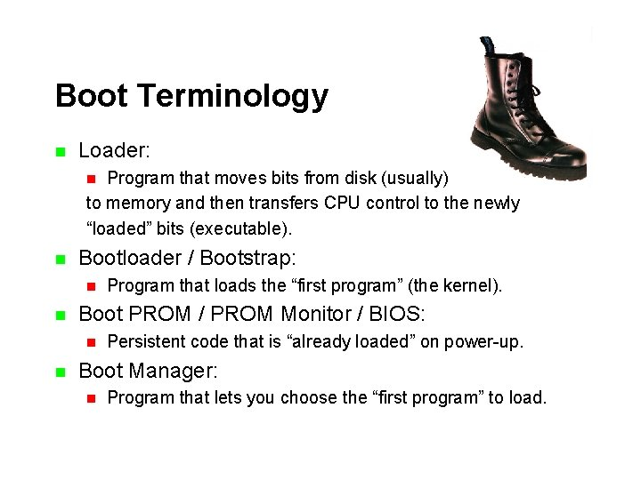 Boot Terminology n Loader: Program that moves bits from disk (usually) to memory and
