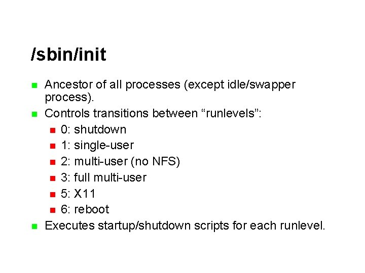 /sbin/init n n n Ancestor of all processes (except idle/swapper process). Controls transitions between