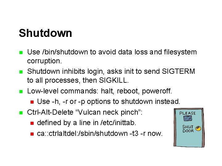 Shutdown n n Use /bin/shutdown to avoid data loss and filesystem corruption. Shutdown inhibits