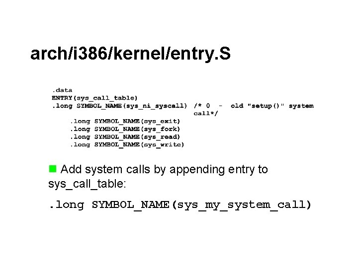 arch/i 386/kernel/entry. S n Add system calls by appending entry to sys_call_table: . long