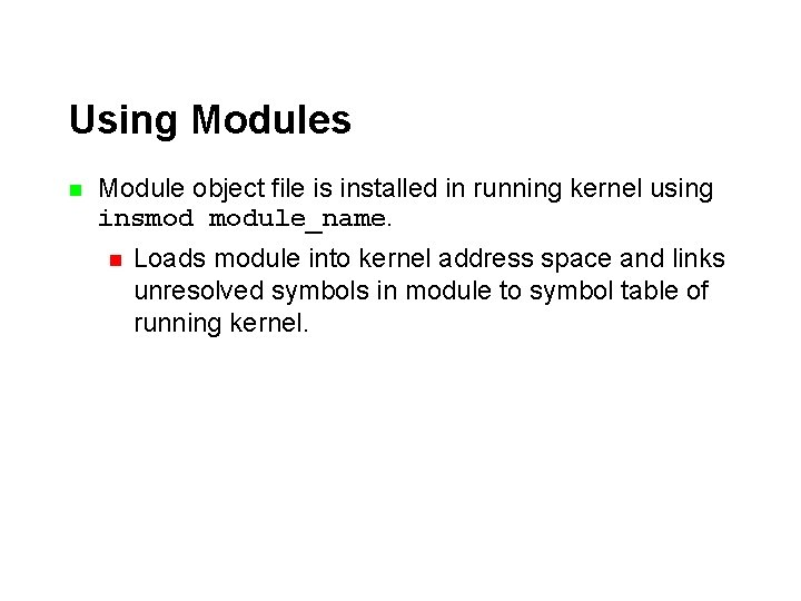 Using Modules n Module object file is installed in running kernel using insmod module_name.