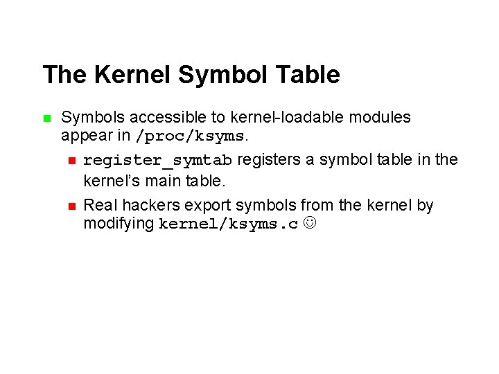 The Kernel Symbol Table n Symbols accessible to kernel-loadable modules appear in /proc/ksyms. n
