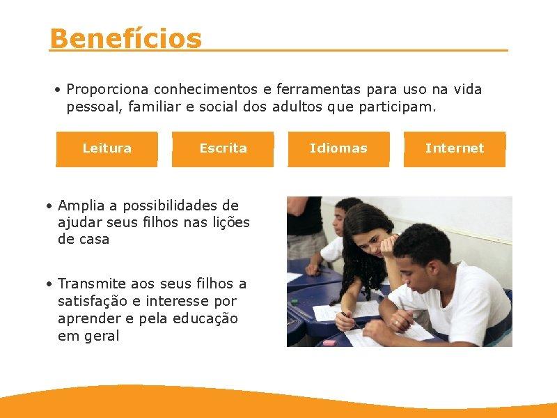Benefícios • Proporciona conhecimentos e ferramentas para uso na vida pessoal, familiar e social