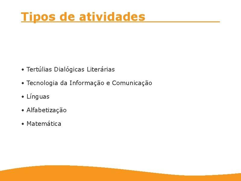 Tipos de atividades • Tertúlias Dialógicas Literárias • Tecnologia da Informação e Comunicação •