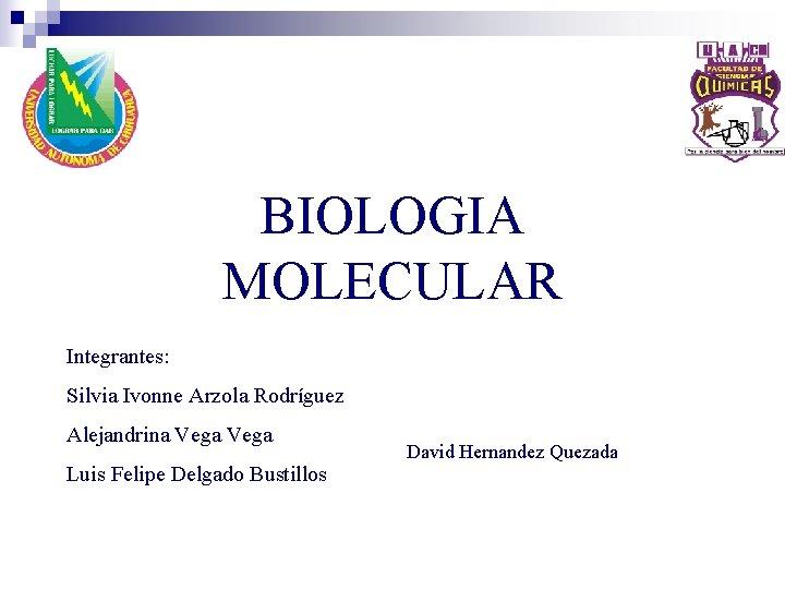 BIOLOGIA MOLECULAR Integrantes: Silvia Ivonne Arzola Rodríguez Alejandrina Vega Luis Felipe Delgado Bustillos David