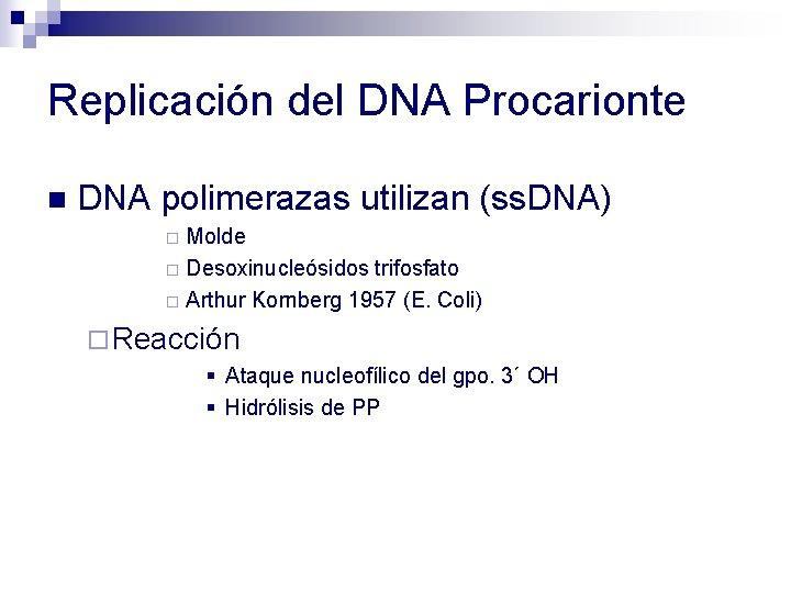 Replicación del DNA Procarionte n DNA polimerazas utilizan (ss. DNA) Molde ¨ Desoxinucleósidos trifosfato