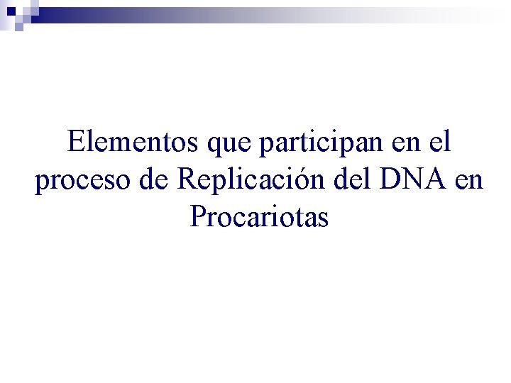 Elementos que participan en el proceso de Replicación del DNA en Procariotas