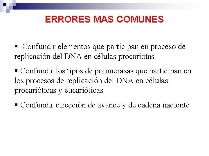 ERRORES MAS COMUNES § Confundir elementos que participan en proceso de replicación del DNA